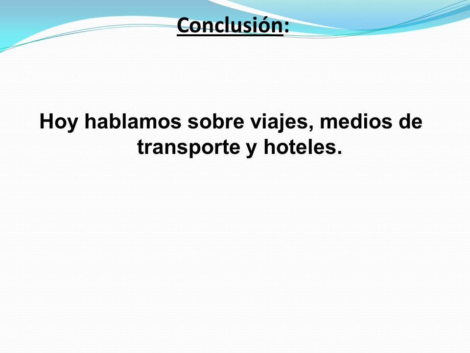 Conclusión: Hoy hablamos sobre viajes, medios de transporte y hoteles.