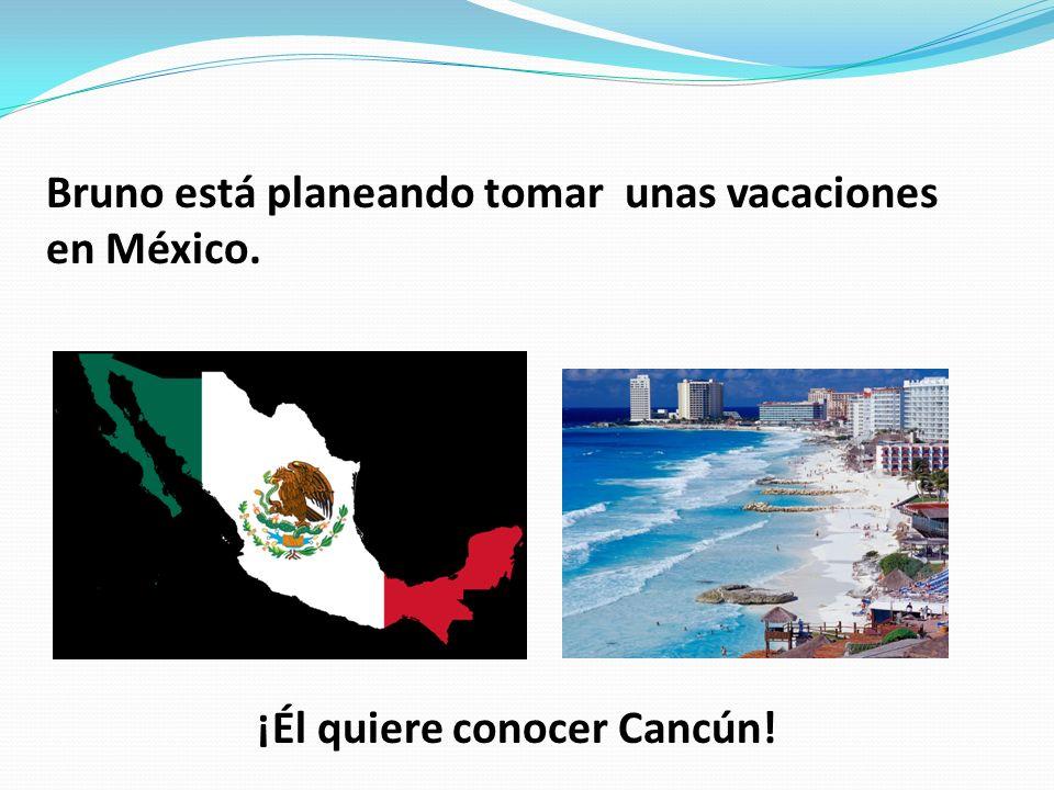 Bruno está planeando tomar unas vacaciones en México. ¡Él quiere conocer Cancún!.