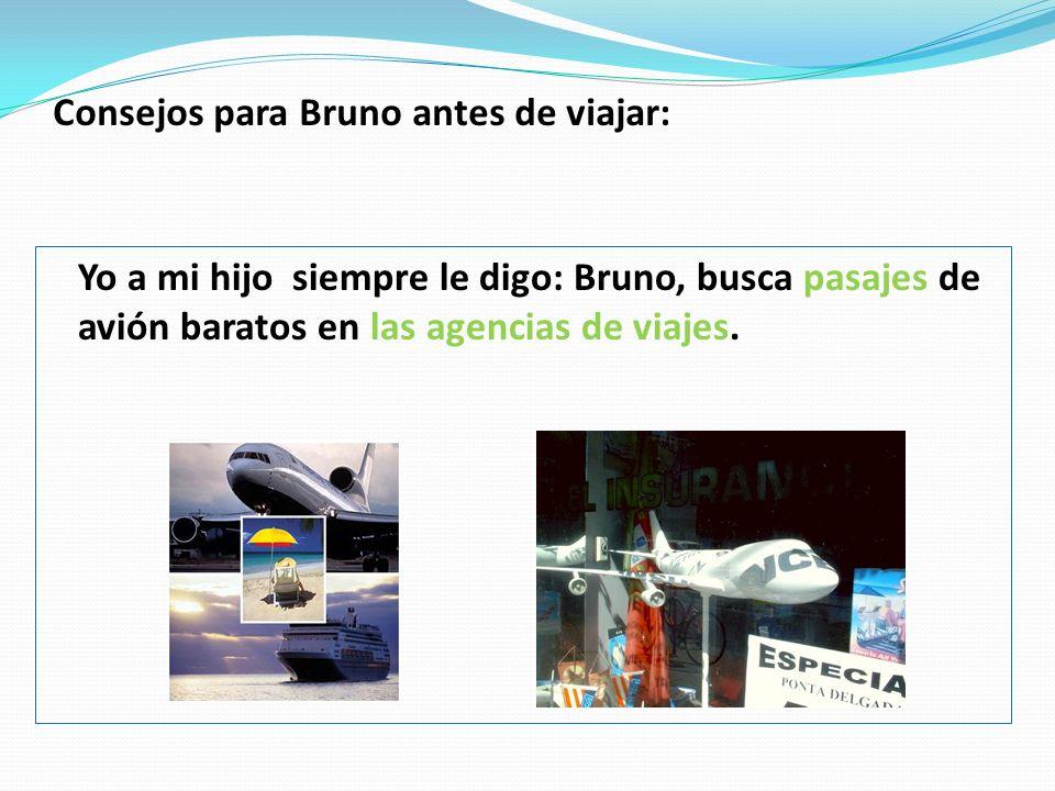 Consejos para Bruno antes de viajar: Yo a mi hijo siempre le digo: Bruno, busca pasajes de avión baratos en las agencias de viajes.