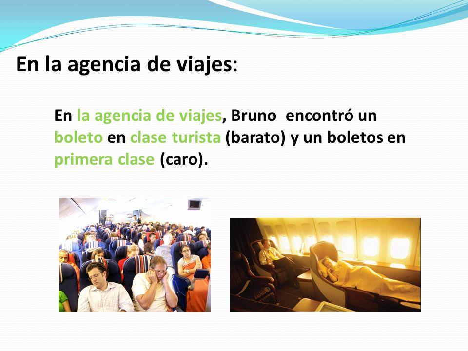 En la agencia de viajes: En la agencia de viajes, Bruno encontró un boleto en clase turista (barato) y un boletos en primera clase (caro).