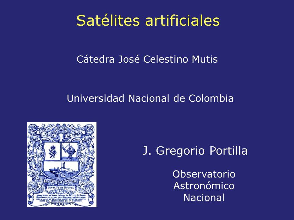 Satélites artificiales Observatorio Astronómico Nacional J. Gregorio Portilla Universidad Nacional de Colombia Cátedra José Celestino Mutis