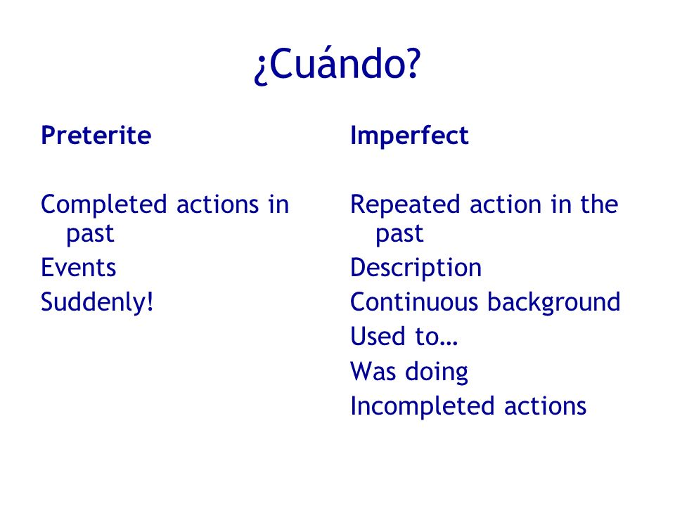 ¿Cuándo? Preterite Completed actions in past Events Suddenly! Imperfect Repeated action in the past Description Continuous background Used to… Was doi