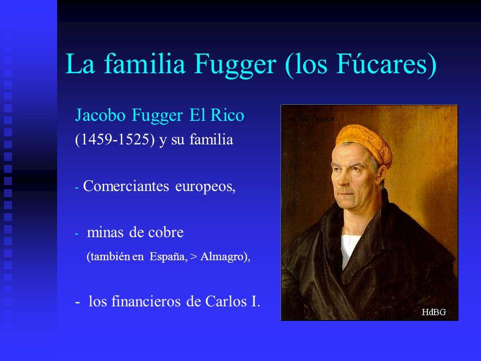 La familia Fugger (los Fúcares) Jacobo Fugger El Rico (1459-1525) y su familia - Comerciantes europeos, - minas de cobre (también en España, > Almagro