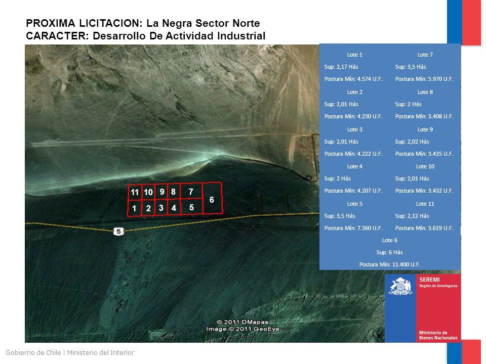 Gobierno de Chile | Ministerio del Interior PROXIMA LICITACION: La Negra Sector Norte CARACTER: Desarrollo De Actividad Industrial 1 2 3 4 5 6 7 8 9 10 11 Lote 1Lote 7 Sup: 2,17 HásSup: 3,5 Hás Postura Mín: 4.574 U.F.Postura Mín: 5.970 U.F.