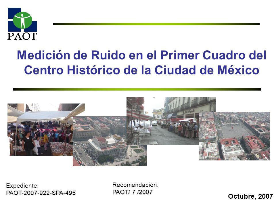 1 Medición de Ruido en el Primer Cuadro del Centro Histórico de la Ciudad de México Octubre, 2007 Expediente:PAOT-2007-922-SPA-495 Recomendación: PAOT
