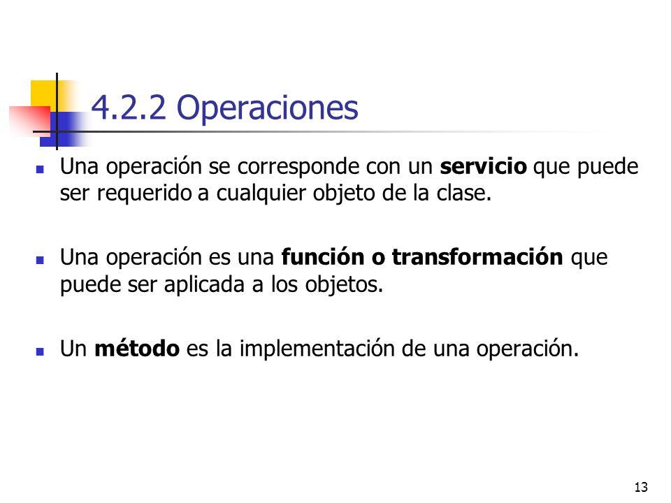 13 4.2.2 Operaciones Una operación se corresponde con un servicio que puede ser requerido a cualquier objeto de la clase. Una operación es una función