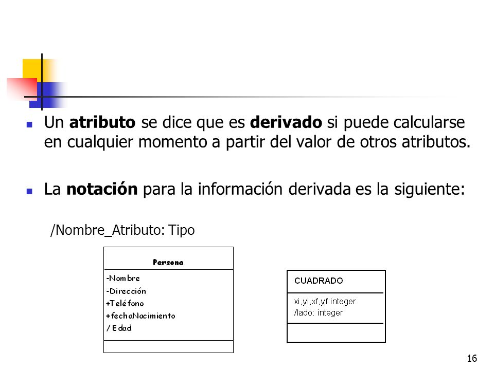 16 Un atributo se dice que es derivado si puede calcularse en cualquier momento a partir del valor de otros atributos. La notación para la información