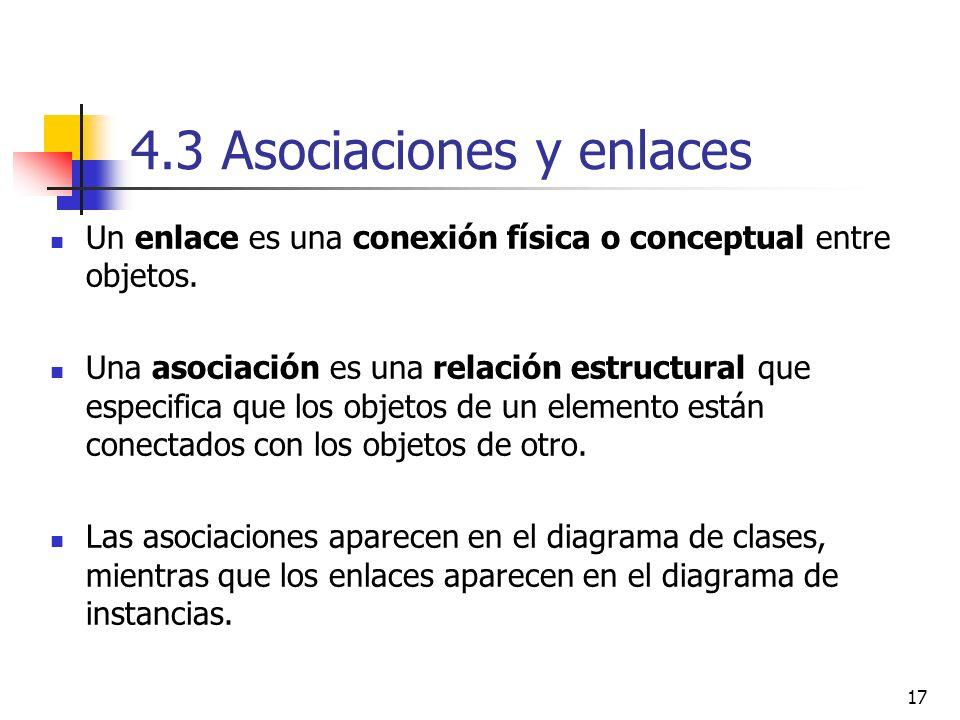 17 4.3 Asociaciones y enlaces Un enlace es una conexión física o conceptual entre objetos. Una asociación es una relación estructural que especifica q