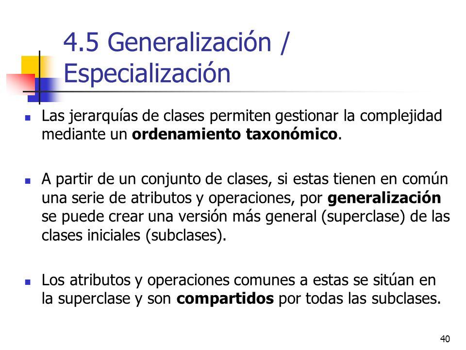 40 4.5 Generalización / Especialización Las jerarquías de clases permiten gestionar la complejidad mediante un ordenamiento taxonómico. A partir de un