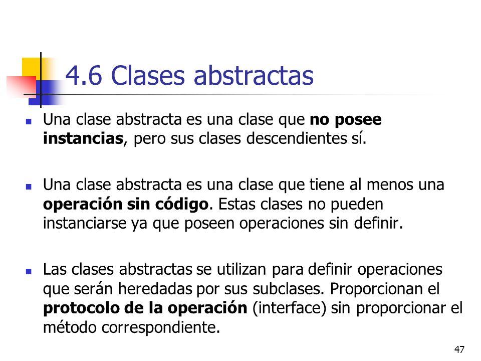 47 4.6 Clases abstractas Una clase abstracta es una clase que no posee instancias, pero sus clases descendientes sí. Una clase abstracta es una clase