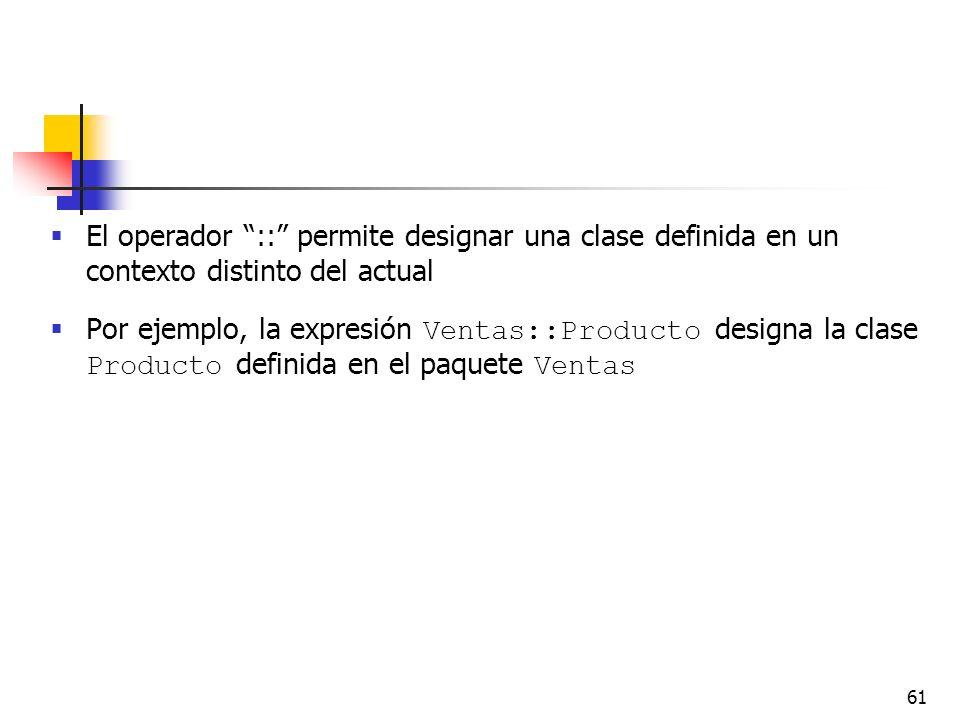 61 El operador :: permite designar una clase definida en un contexto distinto del actual Por ejemplo, la expresión Ventas::Producto designa la clase P