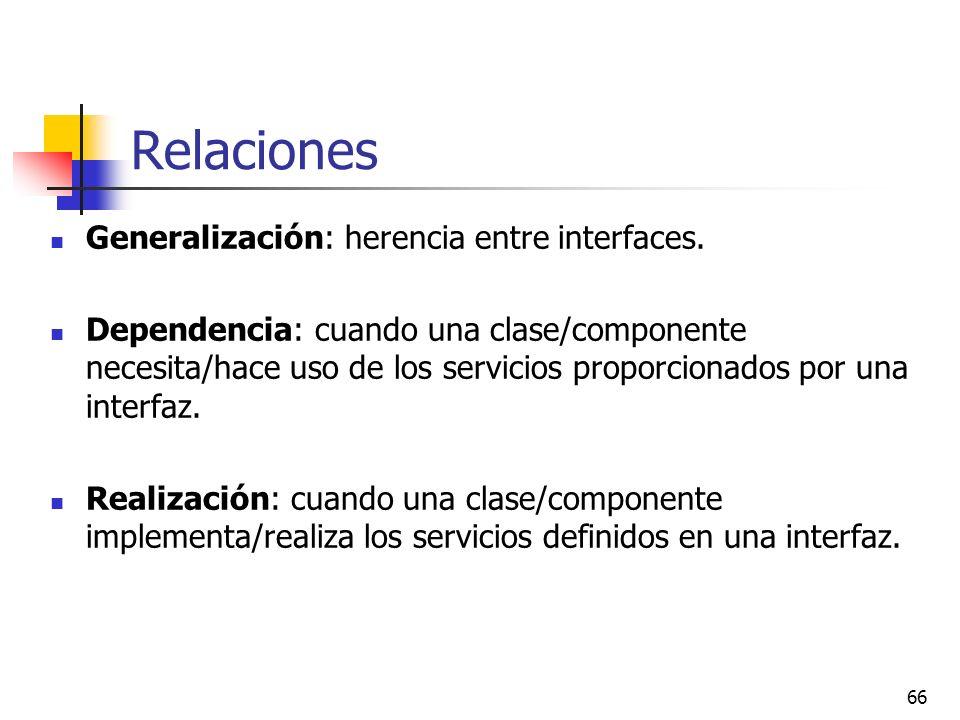 66 Relaciones Generalización: herencia entre interfaces. Dependencia: cuando una clase/componente necesita/hace uso de los servicios proporcionados po
