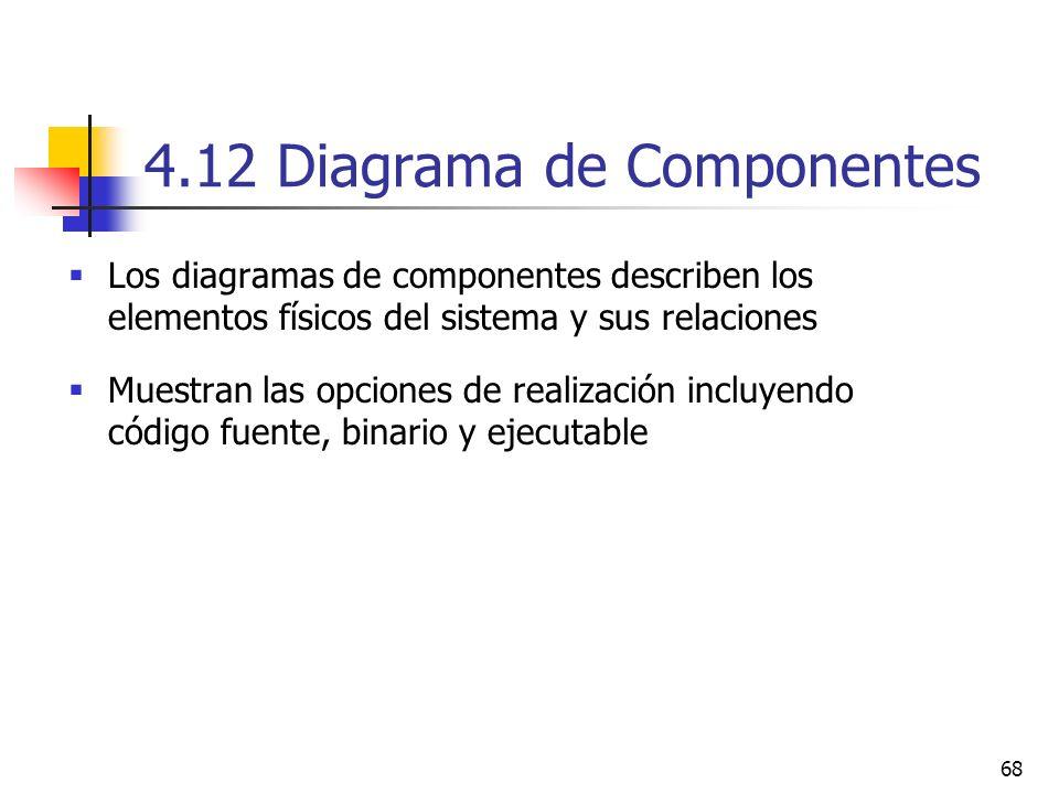 68 4.12 Diagrama de Componentes Los diagramas de componentes describen los elementos físicos del sistema y sus relaciones Muestran las opciones de rea