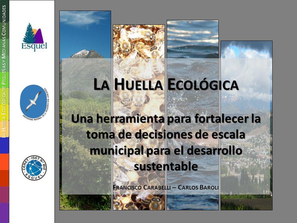 L A H UELLA E COLÓGICA Una herramienta para fortalecer la toma de decisiones de escala municipal para el desarrollo sustentable F RANCISCO C ARABELLI – C ARLOS B AROLI L A H UELLA E COLÓGICA DE P EQUEÑAS Y M EDIANAS C OMUNIDADES