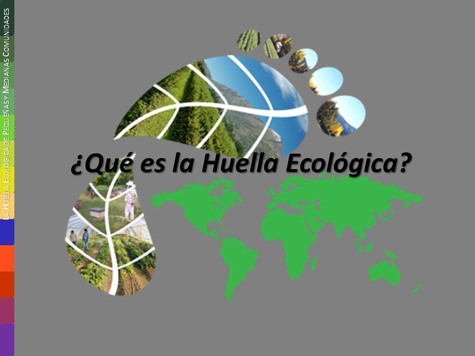 ¿Qué es la Huella Ecológica? L A H UELLA E COLÓGICA DE P EQUEÑAS Y M EDIANAS C OMUNIDADES