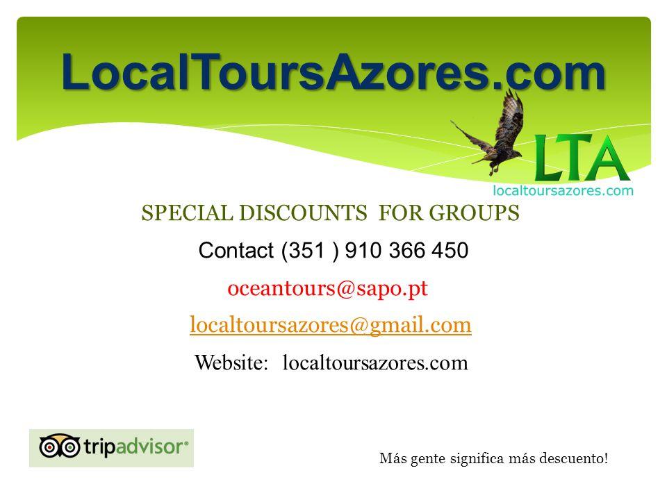 LocalToursAzores.com SPECIAL DISCOUNTS FOR GROUPS Contact (351 ) 910 366 450 oceantours@sapo.pt localtoursazores@gmail.com Website: localtoursazores.com Más gente significa más descuento!