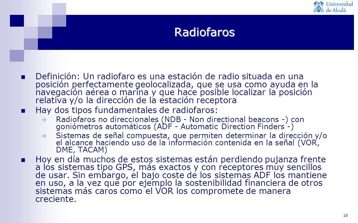 16 Radiofaros Definición: Un radiofaro es una estación de radio situada en una posición perfectamente geolocalizada, que se usa como ayuda en la naveg