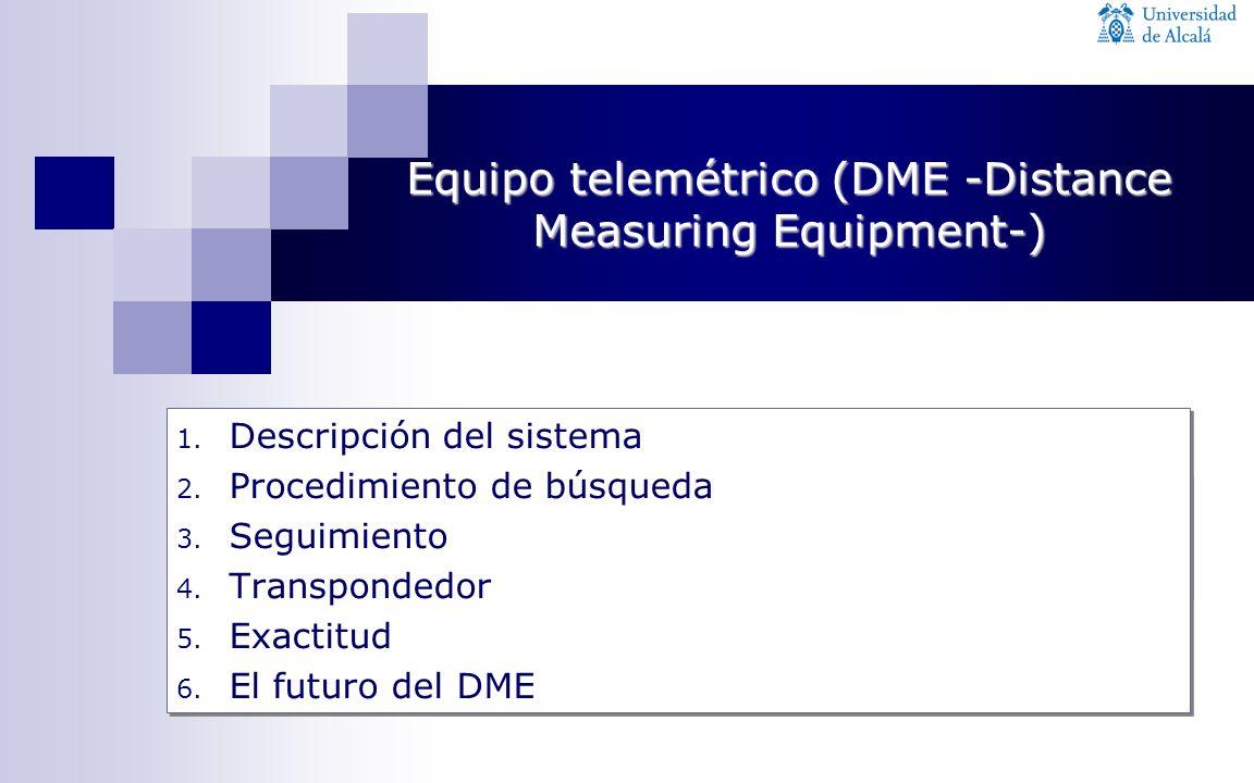 1. Descripción del sistema 2. Procedimiento de búsqueda 3. Seguimiento 4. Transpondedor 5. Exactitud 6. El futuro del DME 1. Descripción del sistema 2