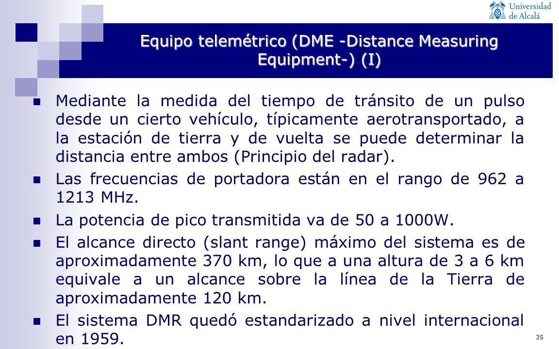35 Equipo telemétrico (DME -Distance Measuring Equipment-) (I) Mediante la medida del tiempo de tránsito de un pulso desde un cierto vehículo, típicam