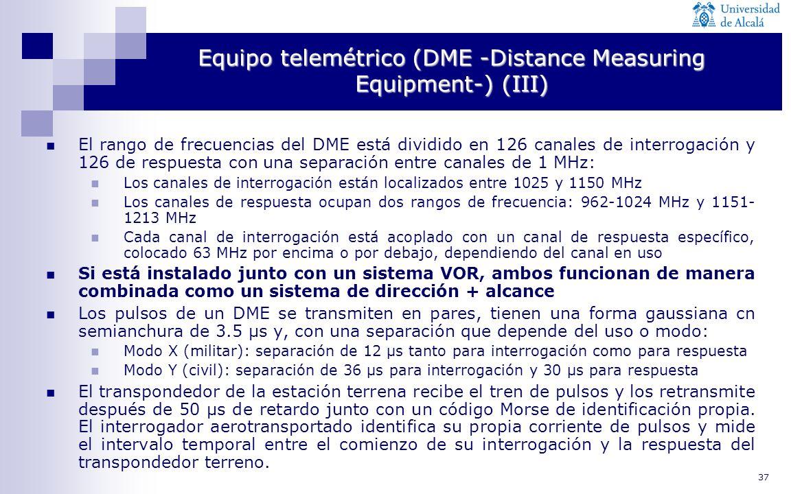 37 Equipo telemétrico (DME -Distance Measuring Equipment-) (III) El rango de frecuencias del DME está dividido en 126 canales de interrogación y 126 d