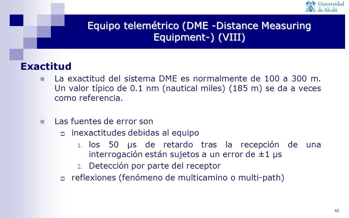 42 Equipo telemétrico (DME -Distance Measuring Equipment-) (VIII) Exactitud La exactitud del sistema DME es normalmente de 100 a 300 m. Un valor típic