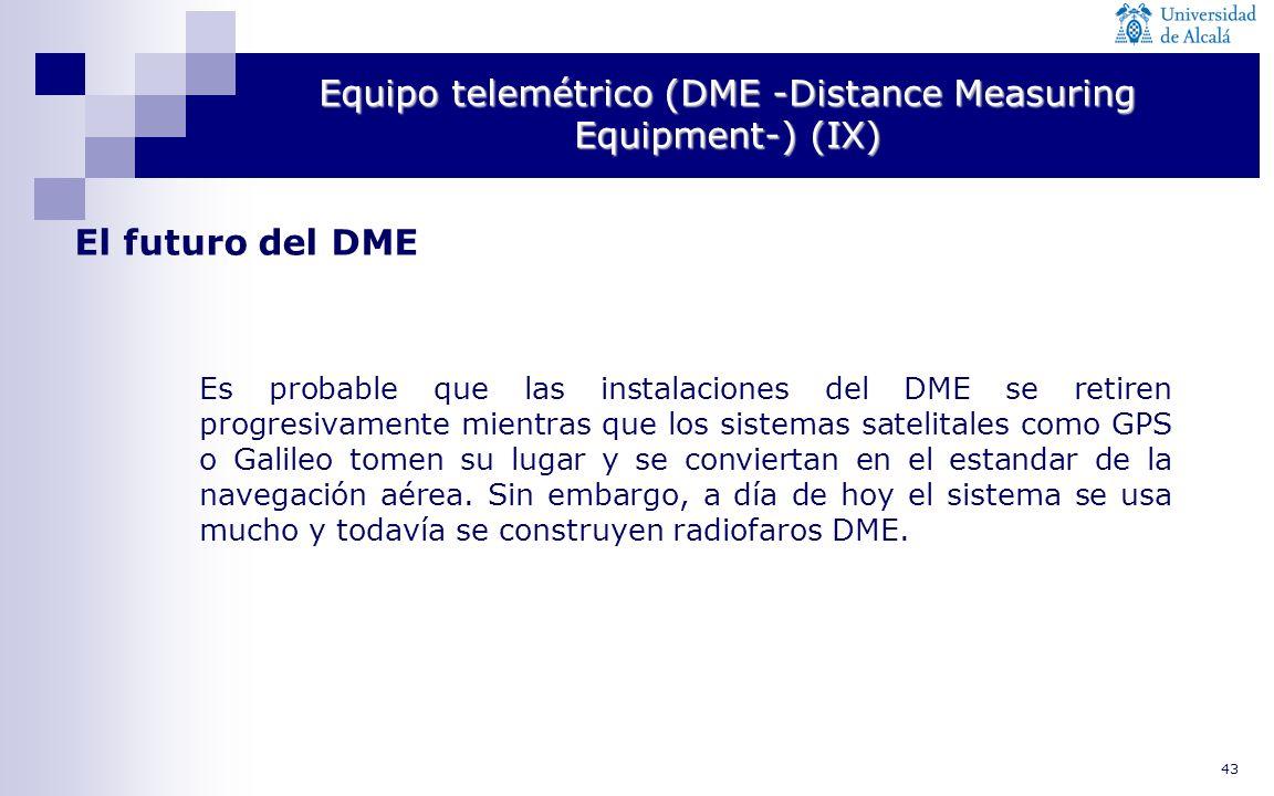 43 Equipo telemétrico (DME -Distance Measuring Equipment-) (IX) El futuro del DME Es probable que las instalaciones del DME se retiren progresivamente