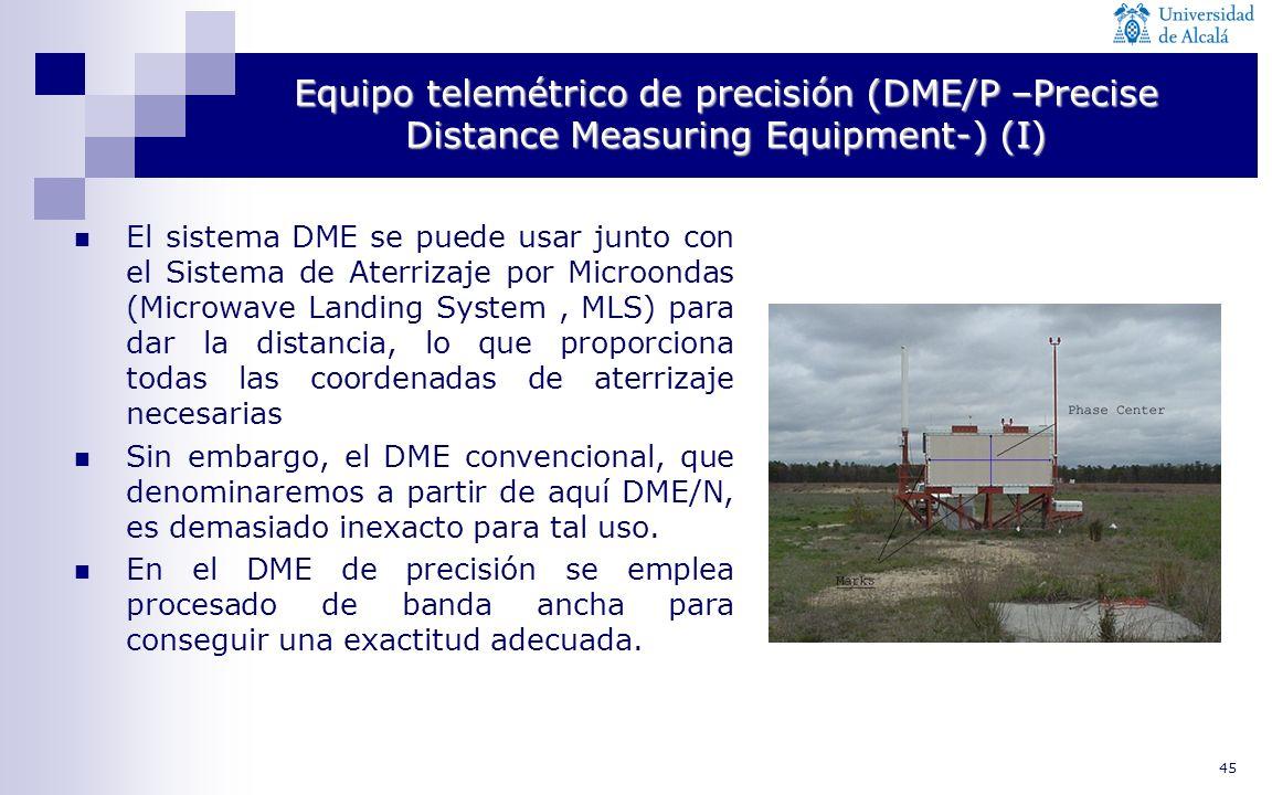 45 Equipo telemétrico de precisión (DME/P –Precise Distance Measuring Equipment-) (I) El sistema DME se puede usar junto con el Sistema de Aterrizaje