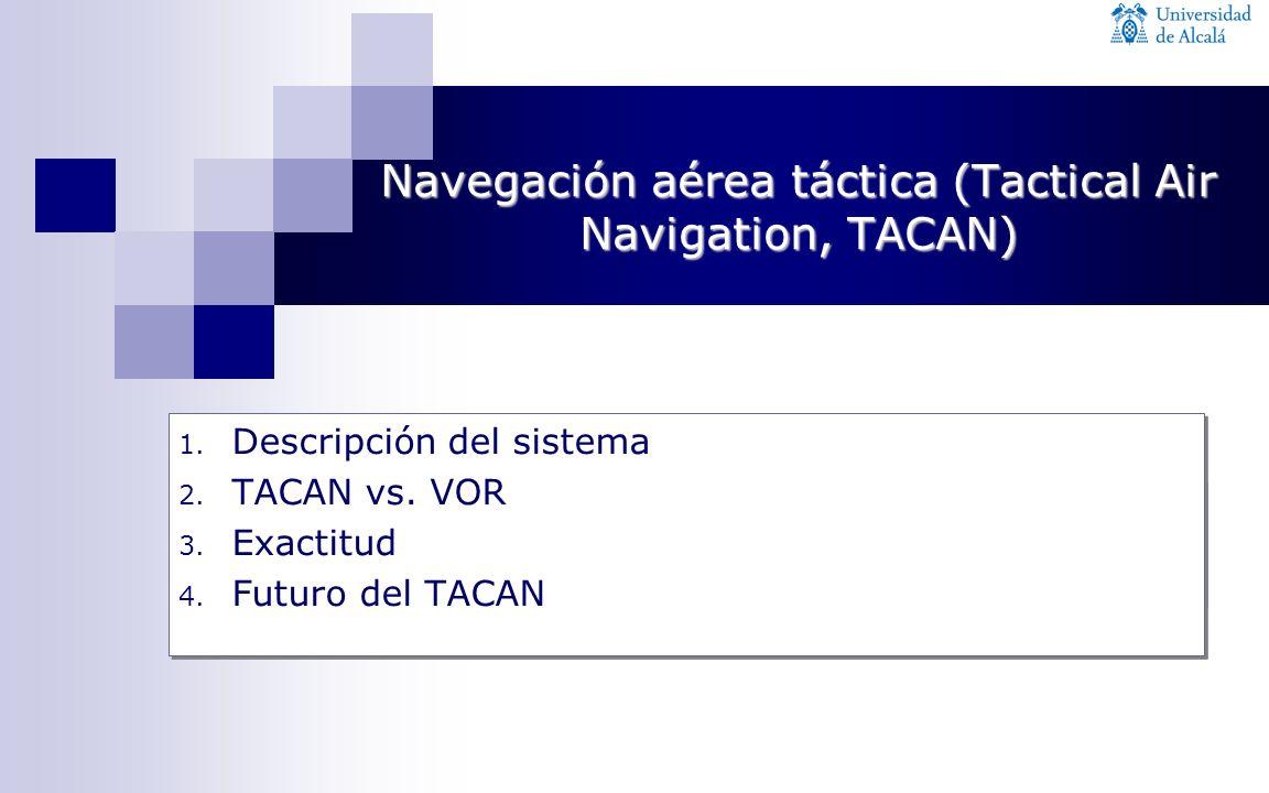 1. Descripción del sistema 2. TACAN vs. VOR 3. Exactitud 4. Futuro del TACAN 1. Descripción del sistema 2. TACAN vs. VOR 3. Exactitud 4. Futuro del TA