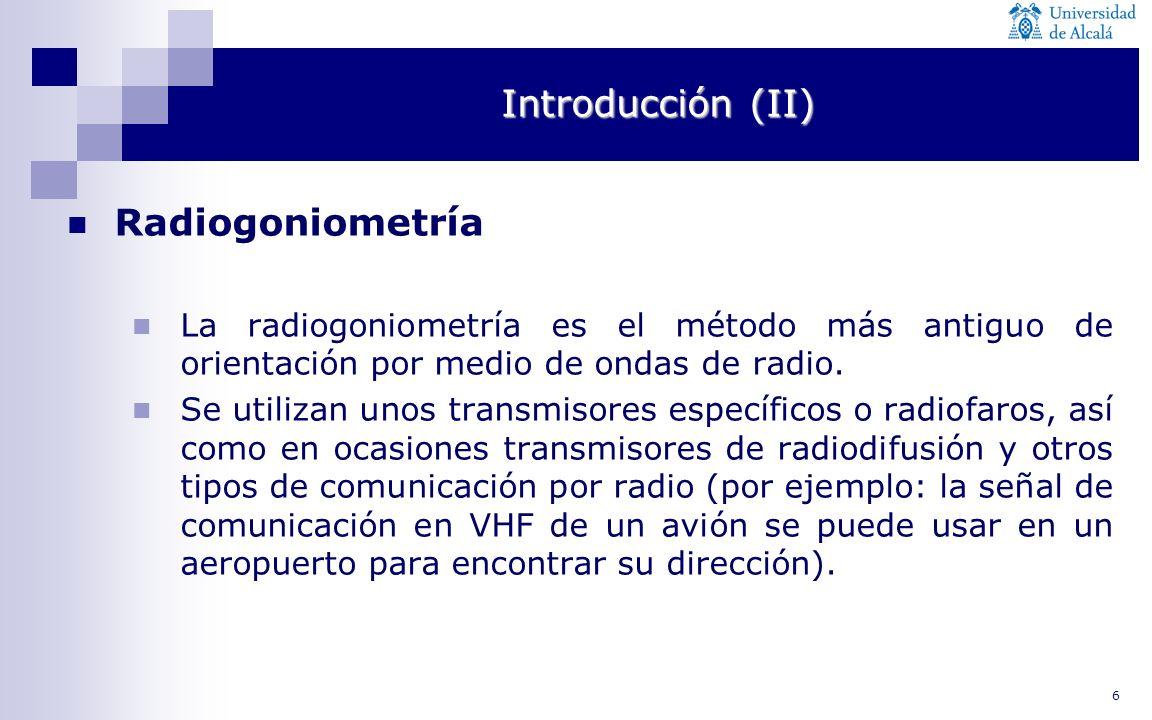 6 Introducción (II) Radiogoniometría La radiogoniometría es el método más antiguo de orientación por medio de ondas de radio. Se utilizan unos transmi