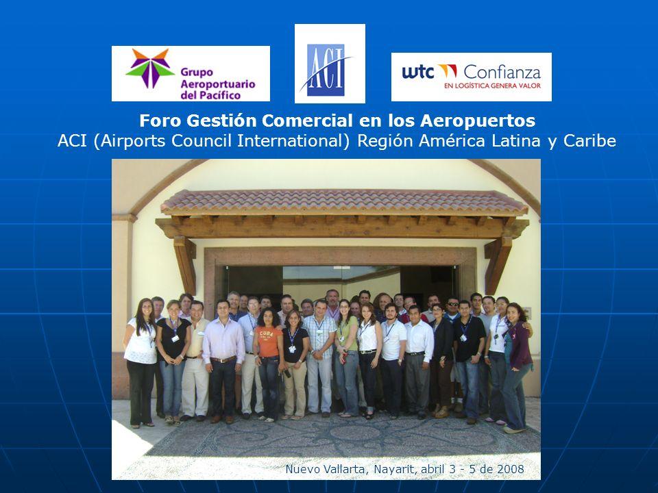 Foro Gestión Comercial en los Aeropuertos ACI (Airports Council International) Región América Latina y Caribe Nuevo Vallarta, Nayarit, abril 3 - 5 de 2008