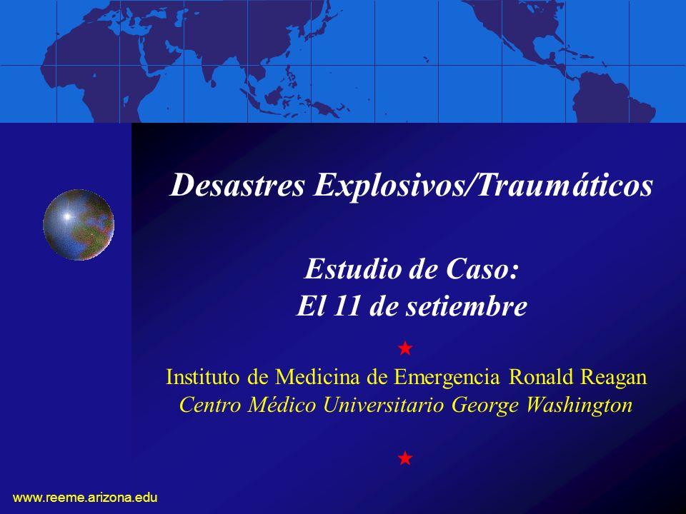 www.reeme.arizona.edu Instituto de Medicina de Emergencia Ronald Reagan Centro Médico Universitario George Washington Desastres Explosivos/Traumáticos Estudio de Caso: El 11 de setiembre