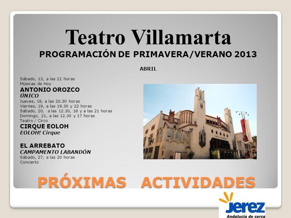 PRÓXIMAS ACTIVIDADES Teatro Villamarta PROGRAMACIÓN DE PRIMAVERA/VERANO 2013 ABRIL Sábado, 13, a las 21 horas Músicas de Hoy ANTONIO OROZCO ÚNICO Jueves, 18, a las 20.30 horas Viernes, 19, a las 19.30 y 22 horas Sábado, 20, a las 12.30, 18 y a las 21 horas Domingo, 21, a las 12.30 y 17 horas Teatro / Circo CIRQUE EOLOH EOLOH.