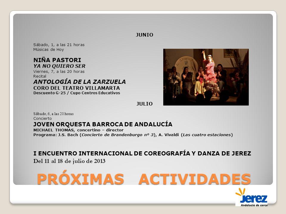 PRÓXIMAS ACTIVIDADES JUNIO Sábado, 1, a las 21 horas Músicas de Hoy NIÑA PASTORI YA NO QUIERO SER Viernes, 7, a las 20 horas Recital ANTOLOGÍA DE LA ZARZUELA CORO DEL TEATRO VILLAMARTA Descuento G-25 / Cupo Centros Educativos JULIO S á bado, 6, a las 20 horas Concierto JOVEN ORQUESTA BARROCA DE ANDALUCÍA MICHAEL THOMAS, concertino – director Programa: J.S.
