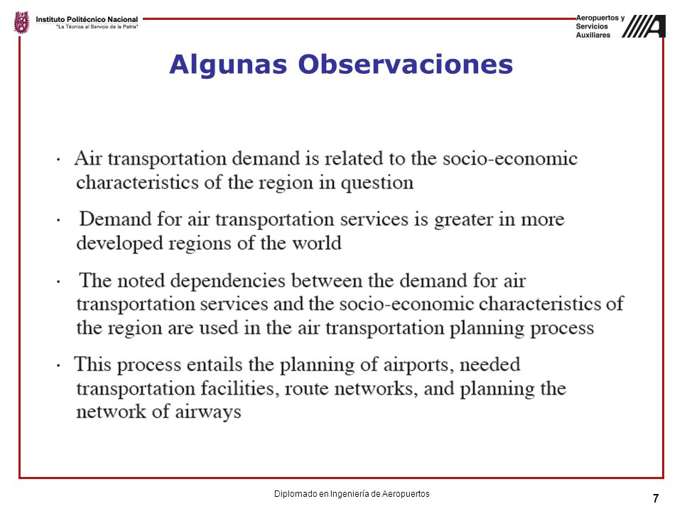 58 Mercados Internacionales By region of the world Explanatory variables vary by region For example: North Atlantic Traffic = f(US and Europe GDP, Gulf War dummy, passengers (t-1)) Once demand is estimated, the FAA predicts: ASM, aircraft stage length, seats/aircraft, departures Diplomado en Ingeniería de Aeropuertos