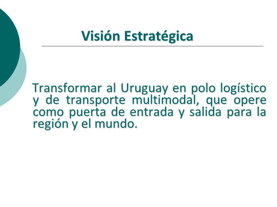 Visión Estratégica Transformar al Uruguay en polo logístico y de transporte multimodal, que opere como puerta de entrada y salida para la región y el