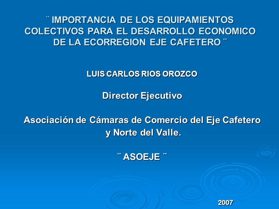 ¨ IMPORTANCIA DE LOS EQUIPAMIENTOS COLECTIVOS PARA EL DESARROLLO ECONOMICO DE LA ECORREGION EJE CAFETERO ¨ LUIS CARLOS RIOS OROZCO Director Ejecutivo