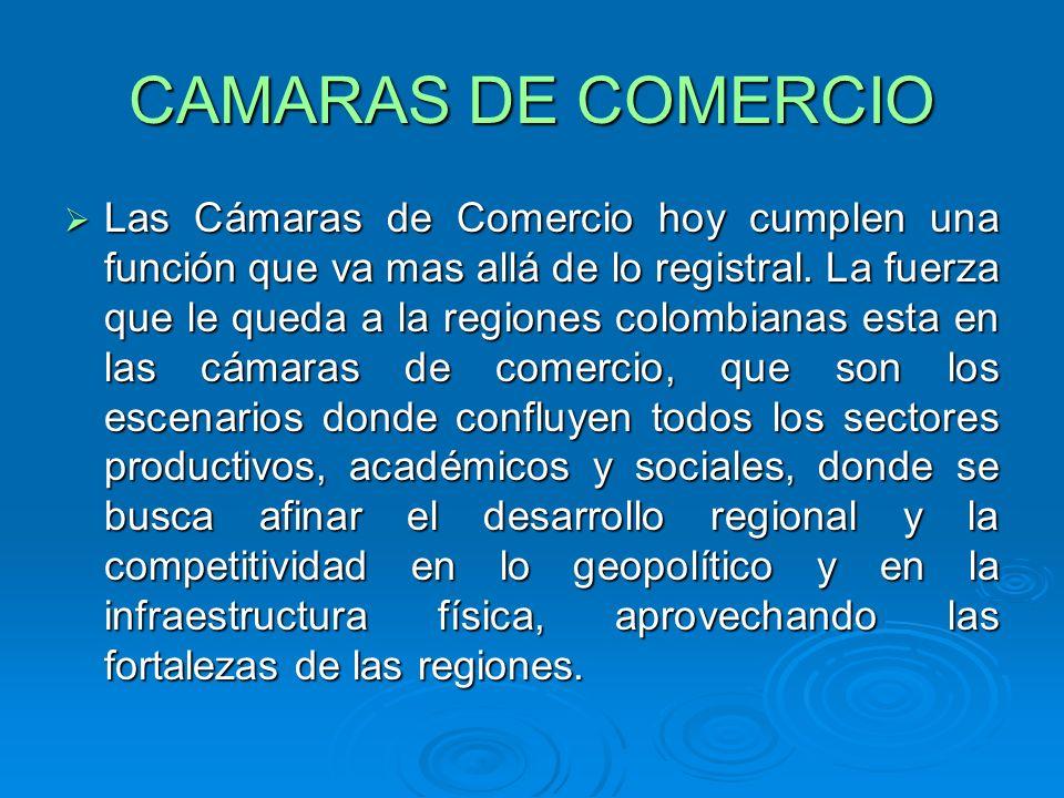 CAMARAS DE COMERCIO Las Cámaras de Comercio hoy cumplen una función que va mas allá de lo registral. La fuerza que le queda a la regiones colombianas
