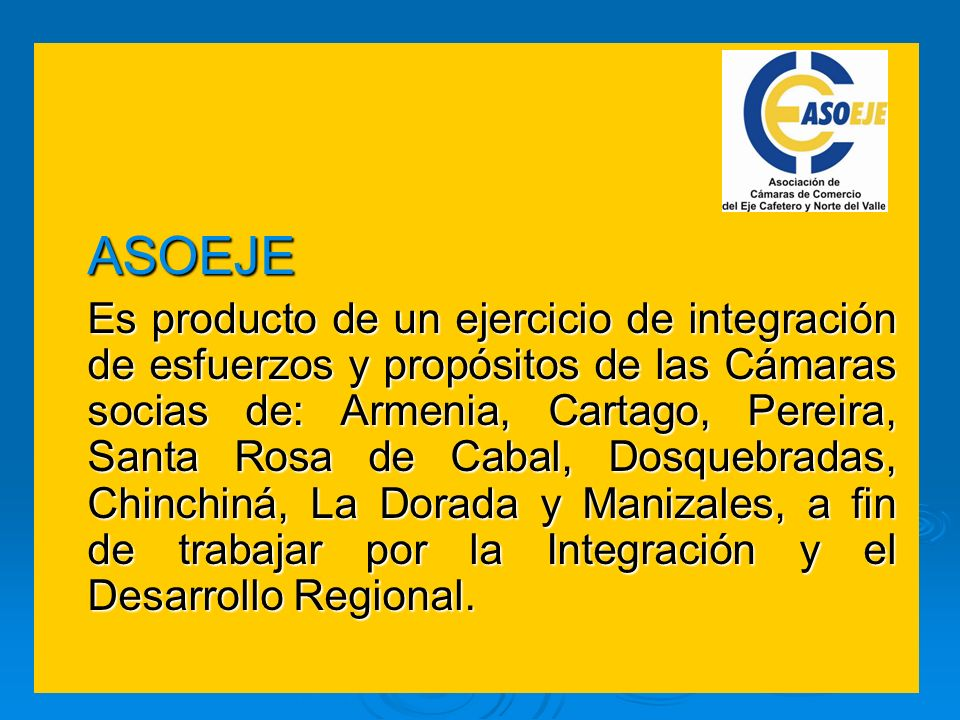 ASOEJE Es producto de un ejercicio de integración de esfuerzos y propósitos de las Cámaras socias de: Armenia, Cartago, Pereira, Santa Rosa de Cabal,