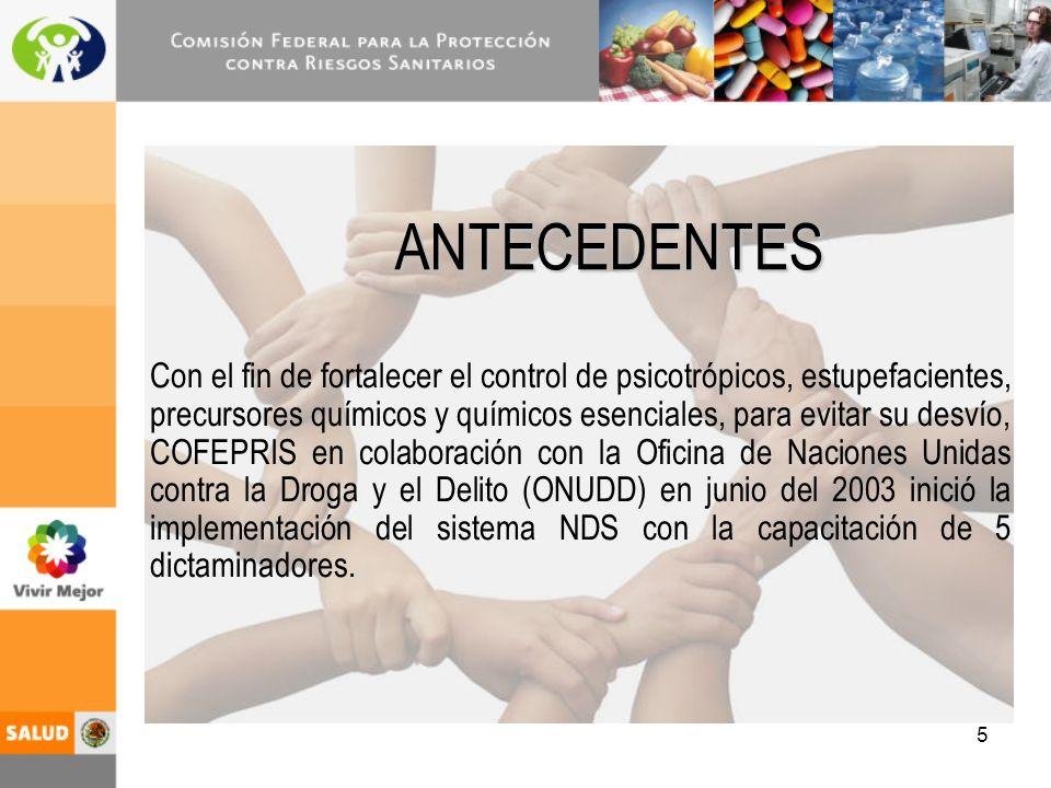 5 ANTECEDENTES Con el fin de fortalecer el control de psicotrópicos, estupefacientes, precursores químicos y químicos esenciales, para evitar su desvío, COFEPRIS en colaboración con la Oficina de Naciones Unidas contra la Droga y el Delito (ONUDD) en junio del 2003 inició la implementación del sistema NDS con la capacitación de 5 dictaminadores.