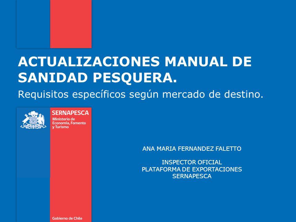 ACTUALIZACIONES MANUAL DE SANIDAD PESQUERA. Requisitos específicos según mercado de destino. ANA MARIA FERNANDEZ FALETTO INSPECTOR OFICIAL PLATAFORMA