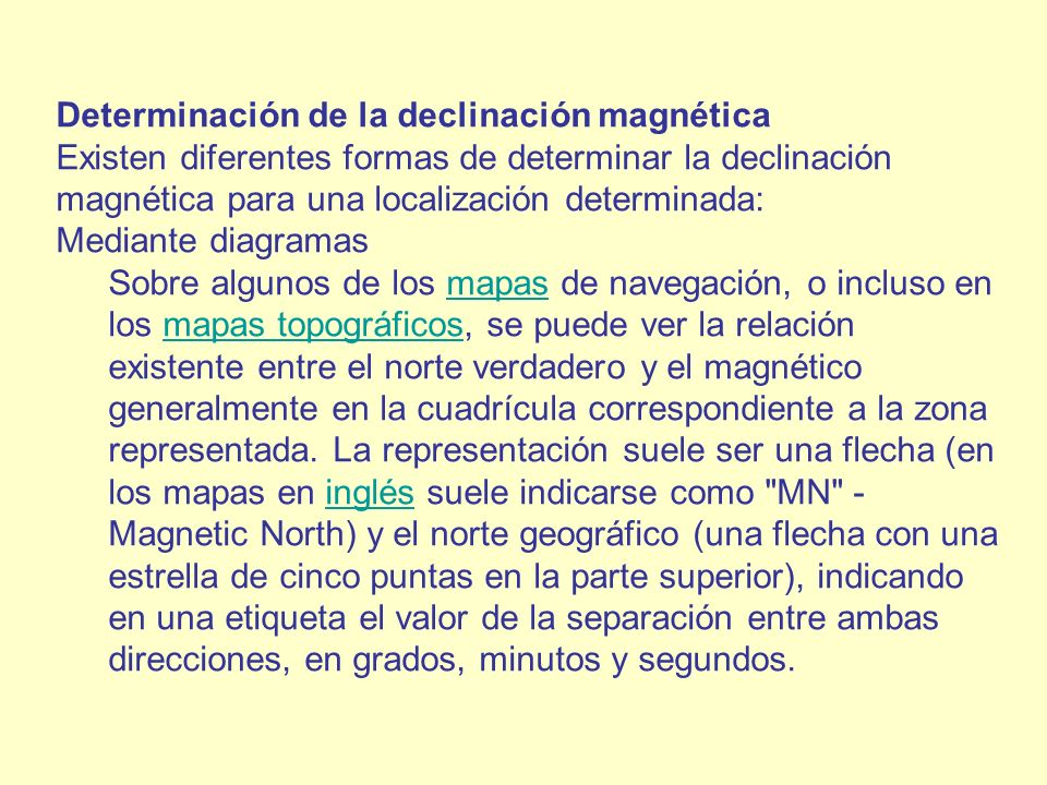 Determinación de la declinación magnética Existen diferentes formas de determinar la declinación magnética para una localización determinada: Mediante