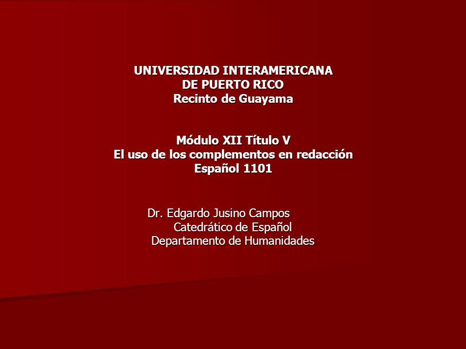UNIVERSIDAD INTERAMERICANA DE PUERTO RICO Recinto de Guayama Módulo XII Título V El uso de los complementos en redacción Español 1101 Dr. Edgardo Jusi