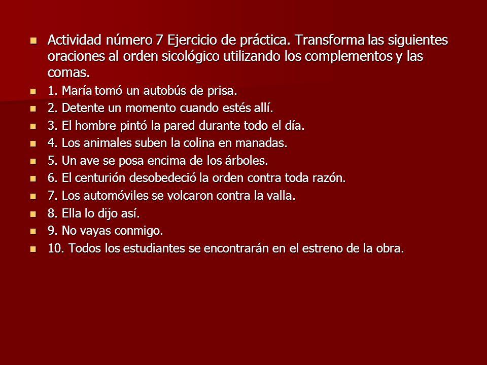 Actividad número 7 Ejercicio de práctica. Transforma las siguientes oraciones al orden sicológico utilizando los complementos y las comas. Actividad n