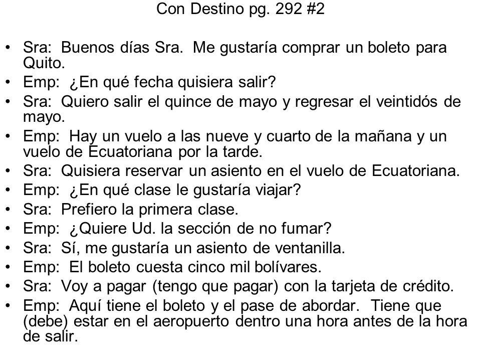 Con Destino pg. 292 #2 Sra: Buenos días Sra. Me gustaría comprar un boleto para Quito. Emp: ¿En qué fecha quisiera salir? Sra: Quiero salir el quince