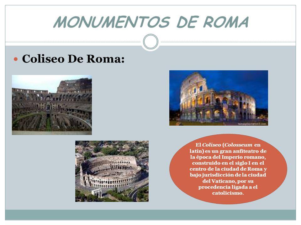 MONUMENTOS DE ROMA Coliseo De Roma: El Coliseo (Colosseum en latín) es un gran anfiteatro de la época del Imperio romano, construido en el siglo I en