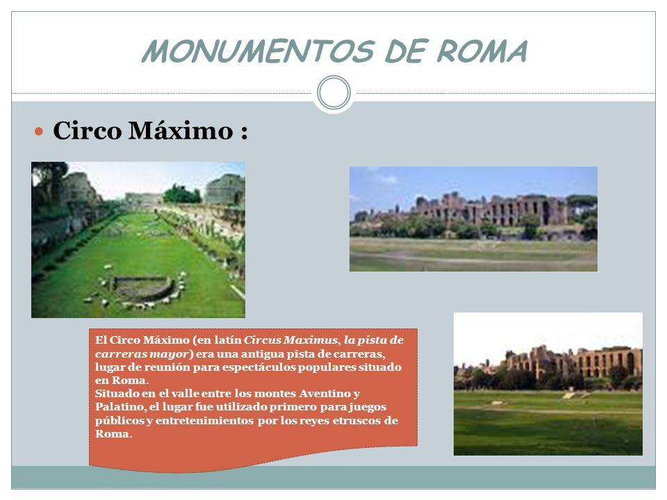 MONUMENTOS DE ROMA Circo Máximo : El Circo Máximo (en latín Circus Maximus, la pista de carreras mayor) era una antigua pista de carreras, lugar de re