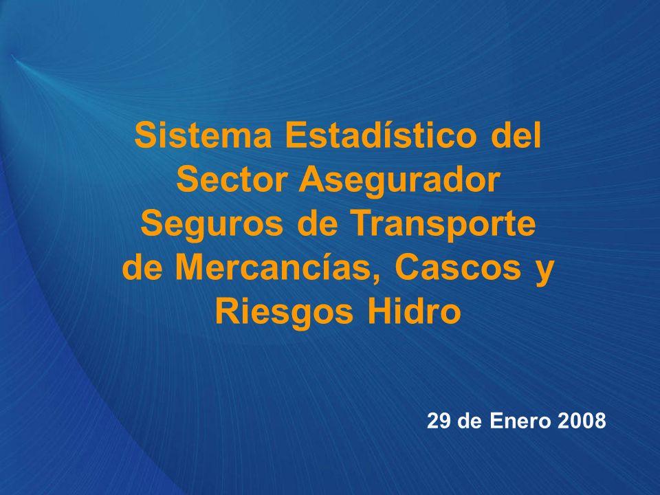 Sistema Estadístico del Sector Asegurador Seguros de Transporte de Mercancías, Cascos y Riesgos Hidro 29 de Enero 2008
