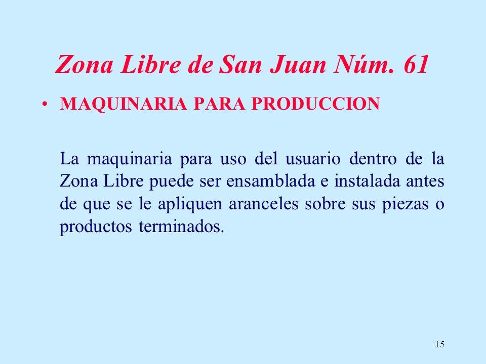 15 Zona Libre de San Juan Núm. 61 MAQUINARIA PARA PRODUCCION La maquinaria para uso del usuario dentro de la Zona Libre puede ser ensamblada e instala
