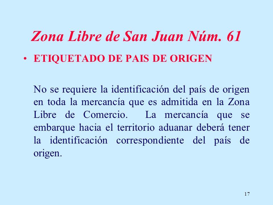 17 Zona Libre de San Juan Núm. 61 ETIQUETADO DE PAIS DE ORIGEN No se requiere la identificación del país de origen en toda la mercancía que es admitid