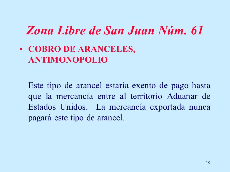19 Zona Libre de San Juan Núm. 61 COBRO DE ARANCELES, ANTIMONOPOLIO Este tipo de arancel estaría exento de pago hasta que la mercancía entre al territ